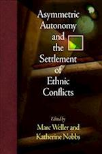 Asymmetric Autonomy and the Settlement of Ethnic Conflicts (National and Ethnic Conflict in the 21st Century)