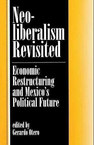 Neoliberalism Revisited : Economic Restructuring And Mexico's Political Future
