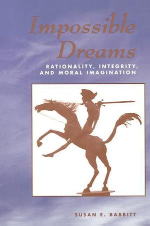 Impossible Dreams : Rationality, Integrity And Moral Imagination