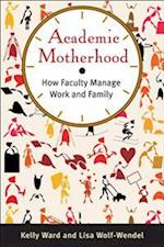 Academic Motherhood: How Faculty Manage Work and Family af Lisa Wolf-Wendel, Kelly Ward