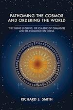 Fathoming the Cosmos and Ordering the World: The Yijing (I Ching, or Classic of Changes) and Its Evolution in China