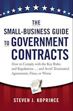 The Small-Business Guide to Government Contracts: How to Comply with the Key Rules and Regulations...and Avoid Terminated Agreements, Fines, or Worse (AgencyDistributed)
