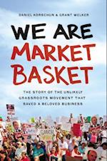 We Are Market Basket: The Story of the Unlikely Grassroots Movement that Saved a Beloved Business af Daniel Korschun