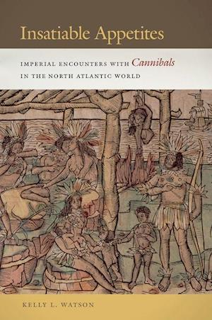 Bog, hardback Insatiable Appetites: Imperial Encounters with Cannibals in the North Atlantic World af Kelly L. Watson