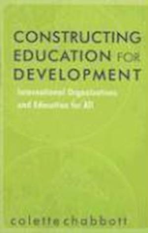 Constructing Education for Development: International Organizations and Education for All