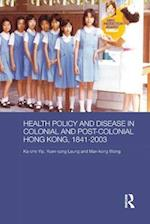 Health Policy and Disease in Colonial and Post-Colonial Hong Kong, 1841-2003 (Routledge Studies in the Modern History of Asia)