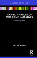 Toward a Theory of True Crime Narratives (Routledge Focus on Journalism Studies)