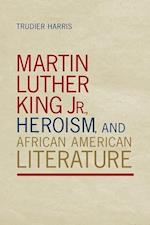 Martin Luther King Jr., Heroism, and African American Literature af Trudier Harris