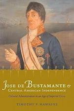 Jose de Bustamante and Central American Independence af Timothy P. Hawkins