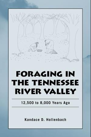 Foraging the Tennessee River Valley, 12,500 to 8,000 Years Ago af Kandace D. Hollenbach