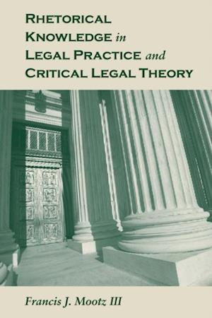 Rhetorical Knowledge in Legal Practice and Critical Legal Theory af Francis J. Mootz