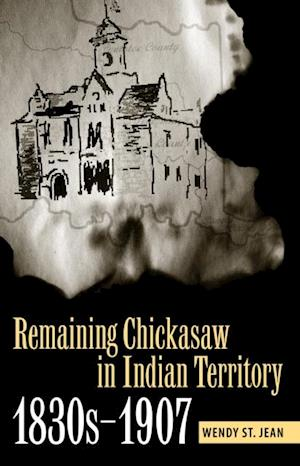 Remaining Chickasaw in Indian Territory, 1830s-1907 af Wendy St. Jean