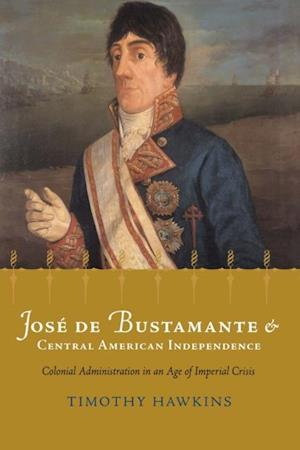 Jose de Bustamante and Central American Independence af Timothy P. Hawkins