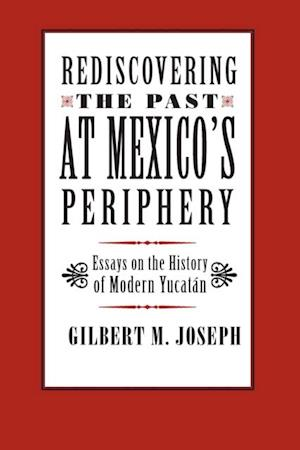 Rediscovering The Past at Mexico's Periphery af Gilbert M. Joseph