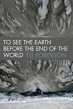 To See the Earth Before the End of the World (Wesleyan Poetry)