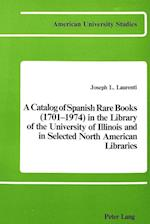 A Catalog of Spanish Rare Books (1701-1974) in the Library of the University of Illinois and in Selected North American Libraries (American University Studies, nr. 12)