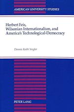 Herbert Feis, Wilsonian Internationalism, and America's Technological-Democracy (American University Studies, nr. 135)