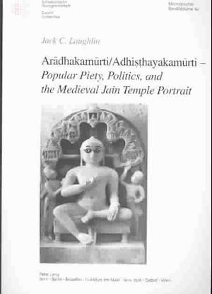 Aradhakamurti/Adhisthayakamurti--Popular Piety, Politics, and the Medieval Jain Temple Portrait