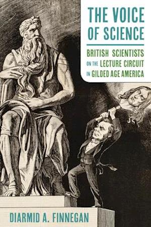 The Voice of Science, British Scientists on the Lecture Circuit in Gilded Age America