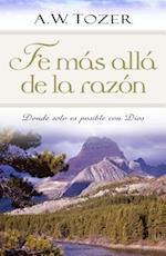 Fe mas alla de la Razon / Faith Beyond Reason af A W Tozer