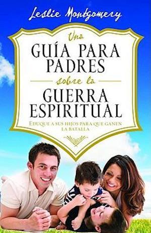 Una Guía Para Padres Sobre La Guerra Espiritual = A Parent's Guide to Spiritual Warfare