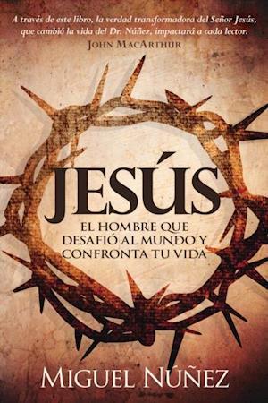 Jesus el hombre que desafio al mundo y confronta tu vida af Dr. Miguel Nunez