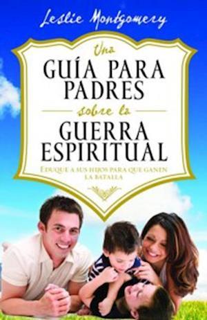 Una guia para padres sobre la guerra espiritual af Leslie Montgomery