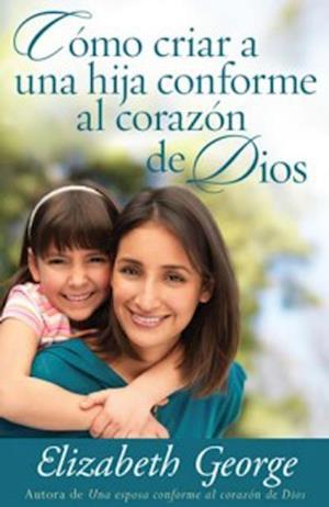 Como criar a una hija conforme al corazon de Dios af Elizabeth George