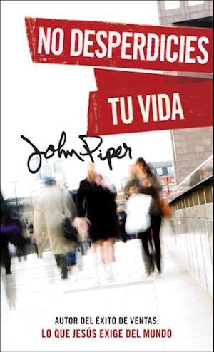 No desperdicies tu vida af John Piper