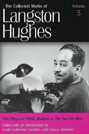 """The Collected Works of Langston Hughes v. 5; Plays to 1942 - """"""""Mulatto"""""""" to """"""""The Sun Do Move"""