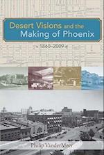 Desert Visions and the Making of Phoenix, 1860-2008