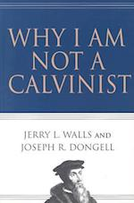 Why I Am Not a Calvinist af Jerry L. Walls, Joseph R. Dongell