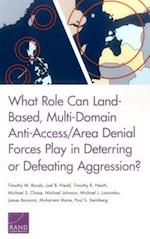 What Role Can Land-Based, Multi-Domain Anti-Access/Area Denial Forces Play in Deterring or Defeating Aggression?