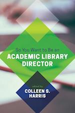 So You Want to Be an Academic Library Director