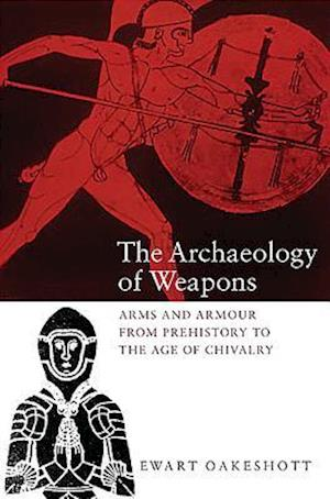 The Archaeology of Weapons - Arms and Armour from Prehistory to the Age of Chivalry