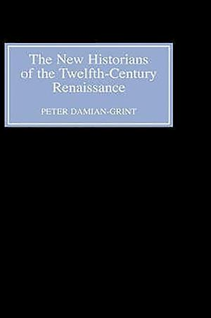 The New Historians of the Twelfth-Century Renais - Authorising History in the Vernacular Revolution