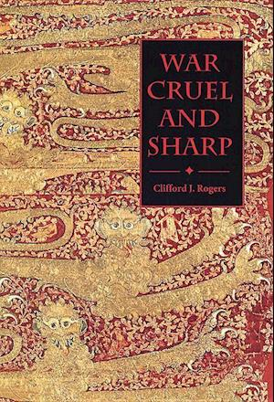 War Cruel and Sharp - English Strategy under Edward III, 1327-1360