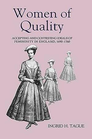 Women of Quality - Accepting and Contesting Ideals of Femininity in England, 1690-1760