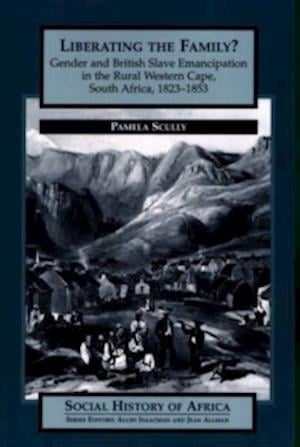 Liberating the Family? - Gender and British Slave Emancipation in the Rural Western Cape, South Africa, 1823-1853