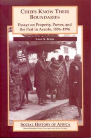 Chiefs Know their Boundaries - Essays on Property, Power and the Past in Asante, 1896-1996