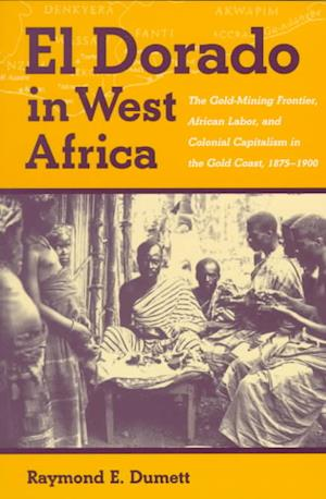 El Dorado in West Africa - The Gold-mining Frontier, African Labor and Colonial Capitalism in the Gold Coast, 1875-1900