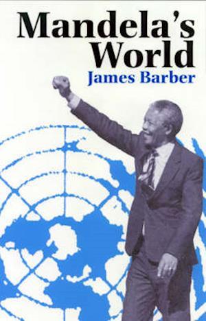 Mandela`s World - The International Dimension of South Africa`s Political Revolution 1990-99