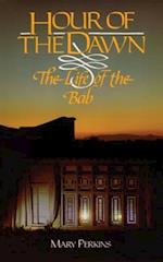 Hour Of The Dawn: The Life Of The Bab