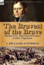 The Bravest of the Brave: Michel Ney, Marshal of France Under Napoleon