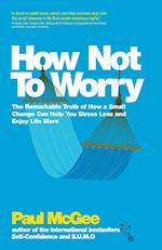 How Not to Worry - the Remarkable Truth of How a  Small Change Can Help You Stress Less and Enjoy   Life More af Paul McGee