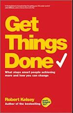 Get Things Done - What Stops Smart People         Achieving More and How You Can Change