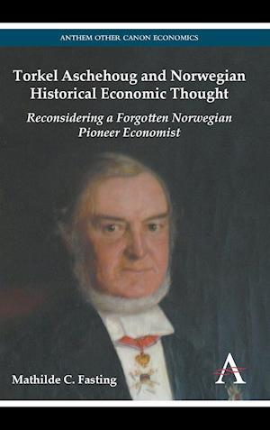 Torkel Aschehoug and Norwegian Historical Economic Thought: Reconsidering a Forgotten Norwegian Economist Pioneer