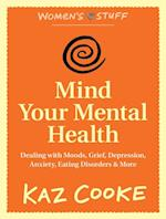 Mind Your Mental Health: Dealing With Moods, Grief, Depression, Anxiety, Eating Disorders & More
