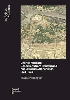 Charles Masson: Collections from Begram and Kabul Bazaar, Afghanistan 1833-1838