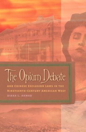 Opium Debate and Chinese Exclusion Laws in the Nineteenth-Century American West af Diana L. Ahmad